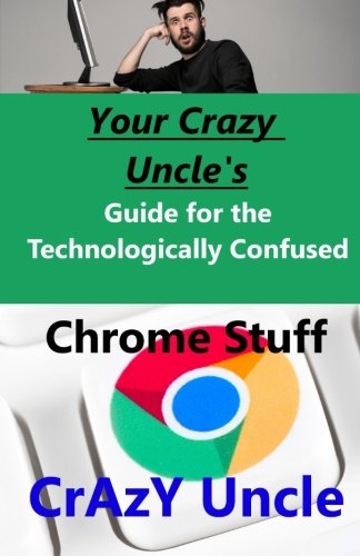 Your Crazy Uncle's Guide for the Technologically Confused - Chrome stuff