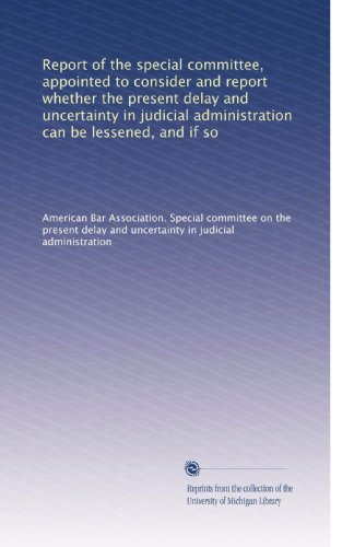 Report of the special committee, appointed to consider and report whether the present delay and uncertainty in judicial administration can be lessened, and if so