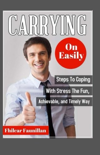 Carrying On Easily: Steps To Coping With Stress The Fun, Achievable And Timely Way