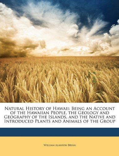 Natural History of Hawaii: Being an Account of the Hawaiian People, the Geology and Geography of the Islands, and the Native and Introduced Plants and Animals of the Group