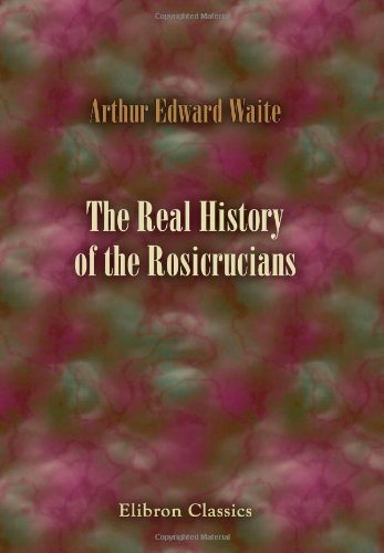 The Real History of the Rosicrucians: Founded on their own manifestoes, and on facts and documents collected from the writings of initiated Brethren