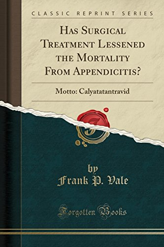 Has Surgical Treatment Lessened the Mortality from Appendicitis?: Motto: Calyatatantravid (Classic Reprint)
