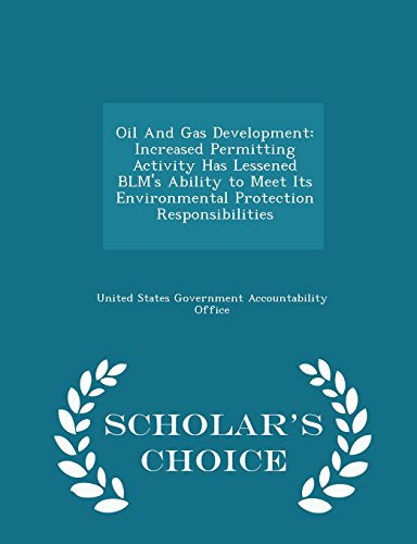 Oil And Gas Development: Increased Permitting Activity Has Lessened BLM's Ability to Meet Its Environmental Protection Responsibilities - Scholar's Choice Edition